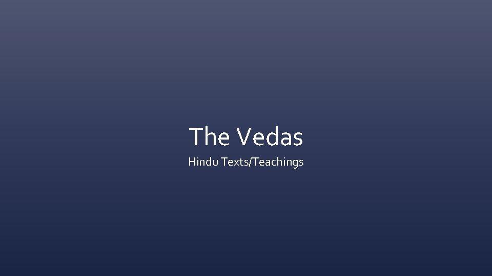 The Vedas Hindu Texts/Teachings