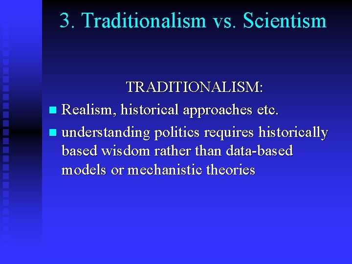 3. Traditionalism vs. Scientism TRADITIONALISM: n Realism, historical approaches etc. n understanding politics requires