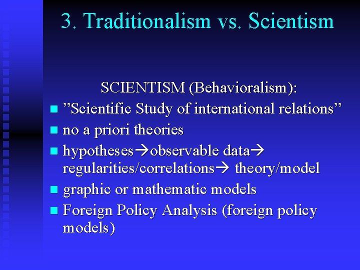 "3. Traditionalism vs. Scientism SCIENTISM (Behavioralism): n ""Scientific Study of international relations"" n no"