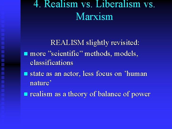 "4. Realism vs. Liberalism vs. Marxism REALISM slightly revisited: n more ""scientific"" methods, models,"