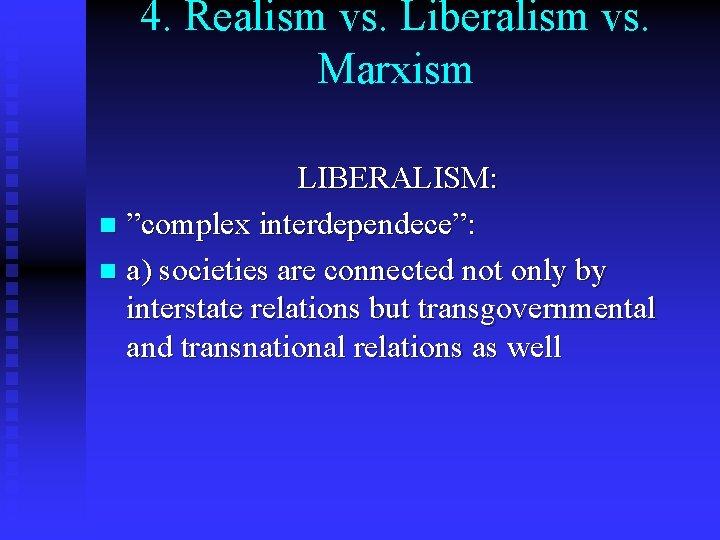 """4. Realism vs. Liberalism vs. Marxism LIBERALISM: n """"complex interdependece"""": n a) societies are"""