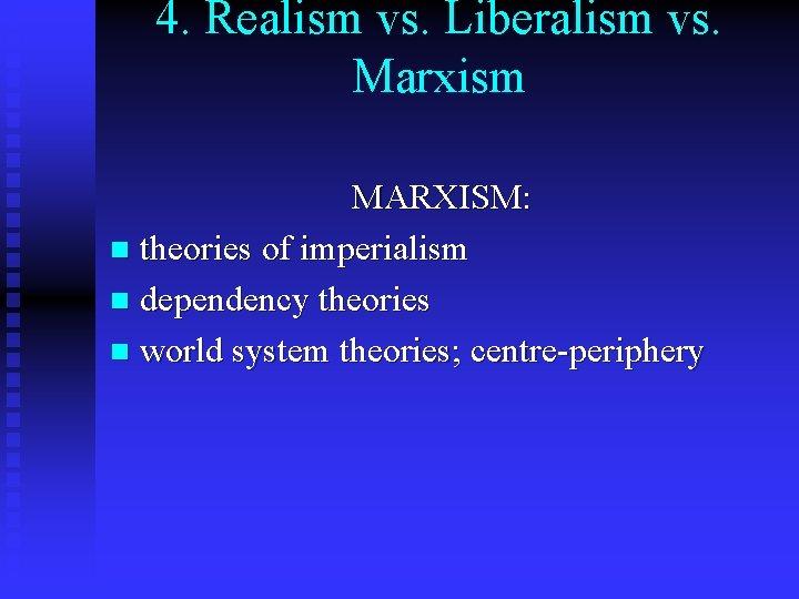 4. Realism vs. Liberalism vs. Marxism MARXISM: n theories of imperialism n dependency theories