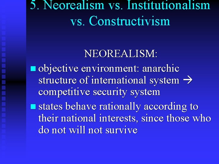 5. Neorealism vs. Institutionalism vs. Constructivism NEOREALISM: n objective environment: anarchic structure of international