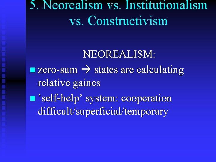 5. Neorealism vs. Institutionalism vs. Constructivism NEOREALISM: n zero-sum states are calculating relative gaines