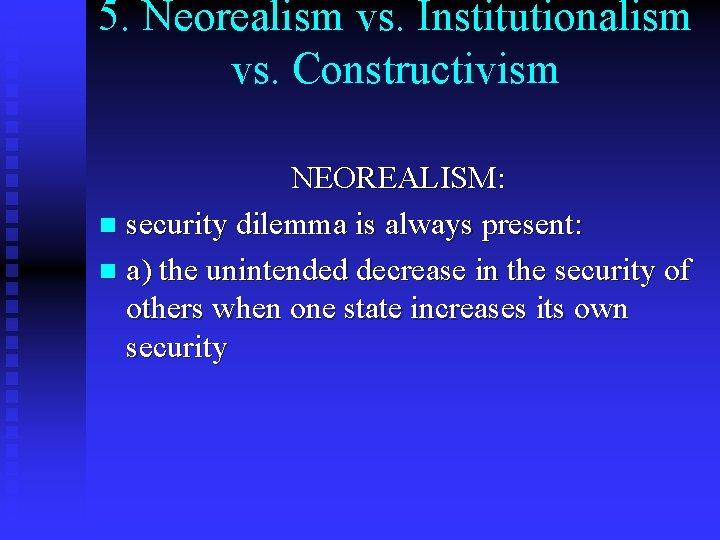 5. Neorealism vs. Institutionalism vs. Constructivism NEOREALISM: n security dilemma is always present: n
