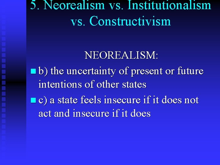 5. Neorealism vs. Institutionalism vs. Constructivism NEOREALISM: n b) the uncertainty of present or
