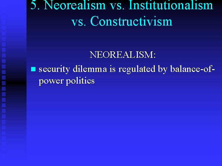 5. Neorealism vs. Institutionalism vs. Constructivism NEOREALISM: n security dilemma is regulated by balance-ofpower