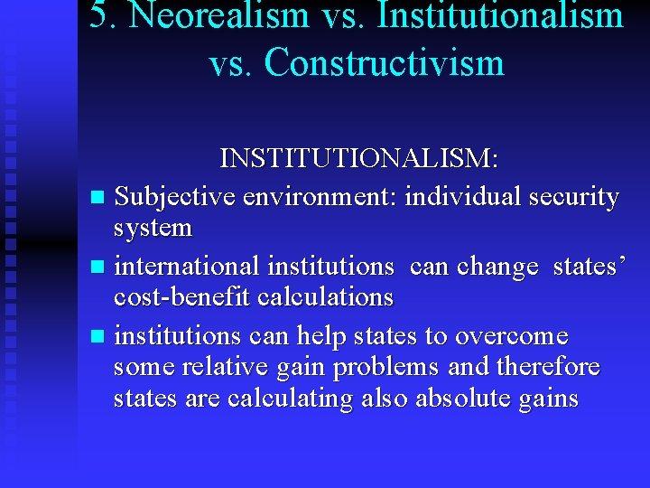 5. Neorealism vs. Institutionalism vs. Constructivism INSTITUTIONALISM: n Subjective environment: individual security system n
