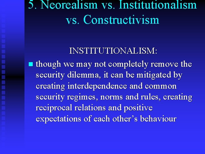 5. Neorealism vs. Institutionalism vs. Constructivism INSTITUTIONALISM: n though we may not completely remove