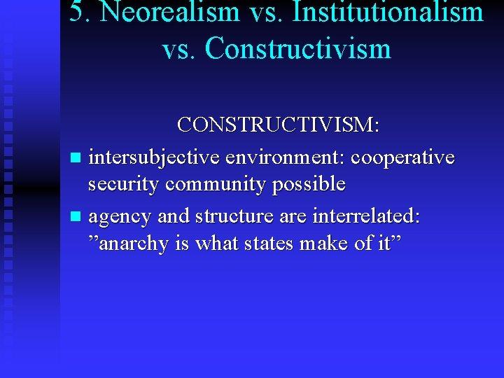 5. Neorealism vs. Institutionalism vs. Constructivism CONSTRUCTIVISM: n intersubjective environment: cooperative security community possible