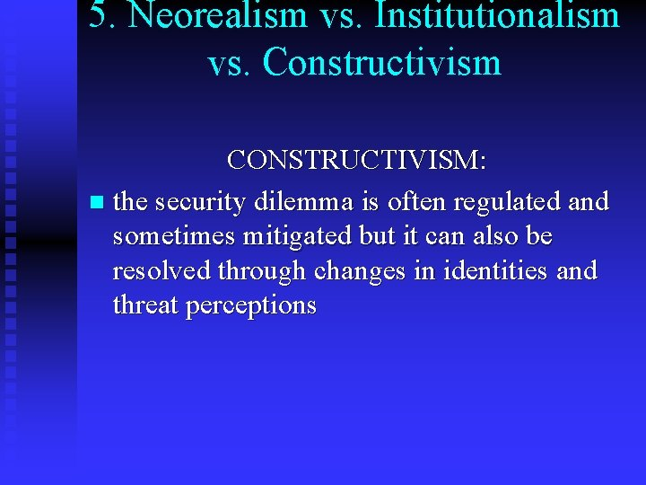 5. Neorealism vs. Institutionalism vs. Constructivism CONSTRUCTIVISM: n the security dilemma is often regulated