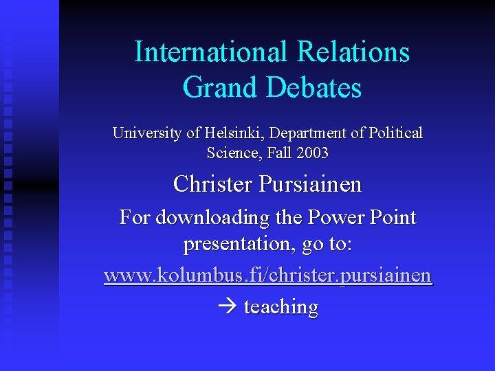 International Relations Grand Debates University of Helsinki, Department of Political Science, Fall 2003 Christer