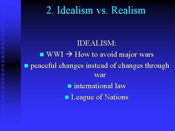 2. Idealism vs. Realism IDEALISM: n WWI How to avoid major wars n peaceful