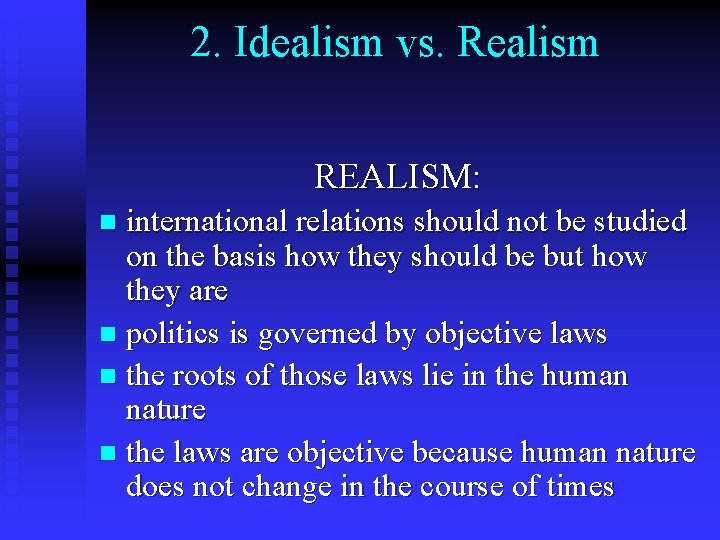 2. Idealism vs. Realism REALISM: international relations should not be studied on the basis