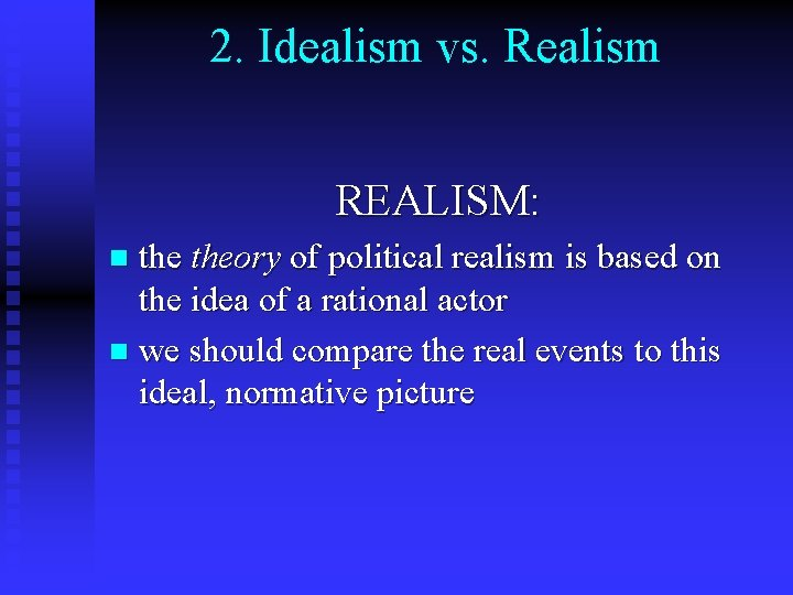 2. Idealism vs. Realism REALISM: theory of political realism is based on the idea