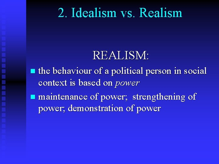 2. Idealism vs. Realism REALISM: the behaviour of a political person in social context
