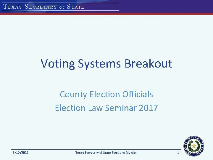 Voting Systems Breakout County Election Officials Election Law Seminar 2017 3/10/2021 Texas Secretary of