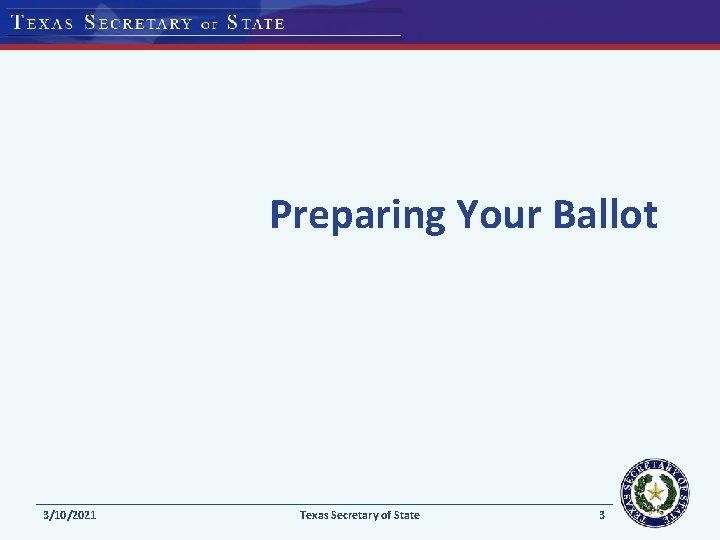 Preparing Your Ballot 3/10/2021 Texas Secretary of State 3