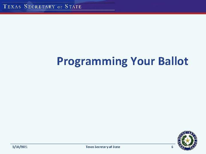 Programming Your Ballot 3/10/2021 Texas Secretary of State 6
