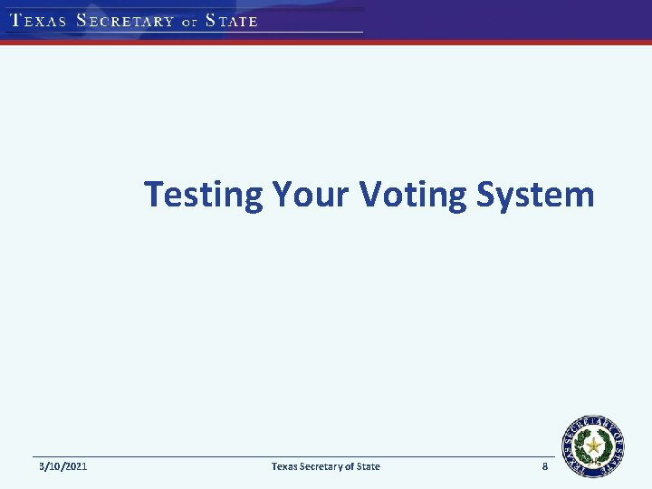 Testing Your Voting System 3/10/2021 Texas Secretary of State 8