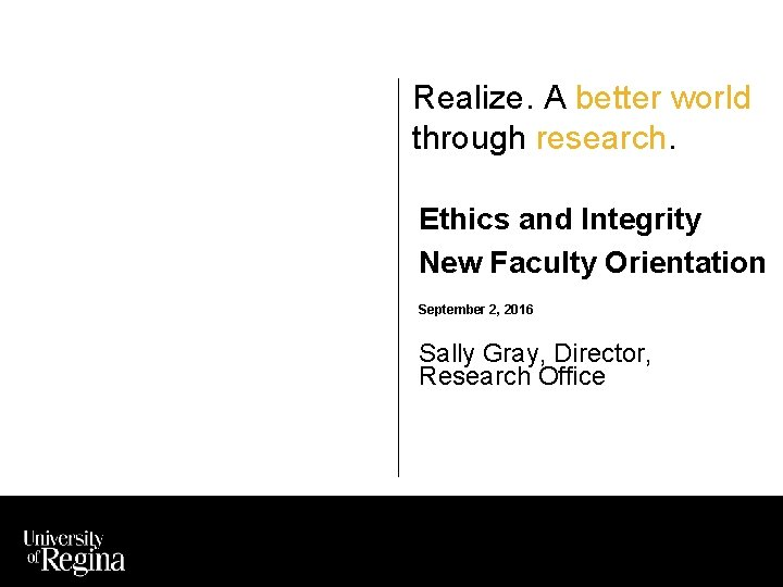 Realize. A better world through research. Ethics and Integrity New Faculty Orientation September 2,