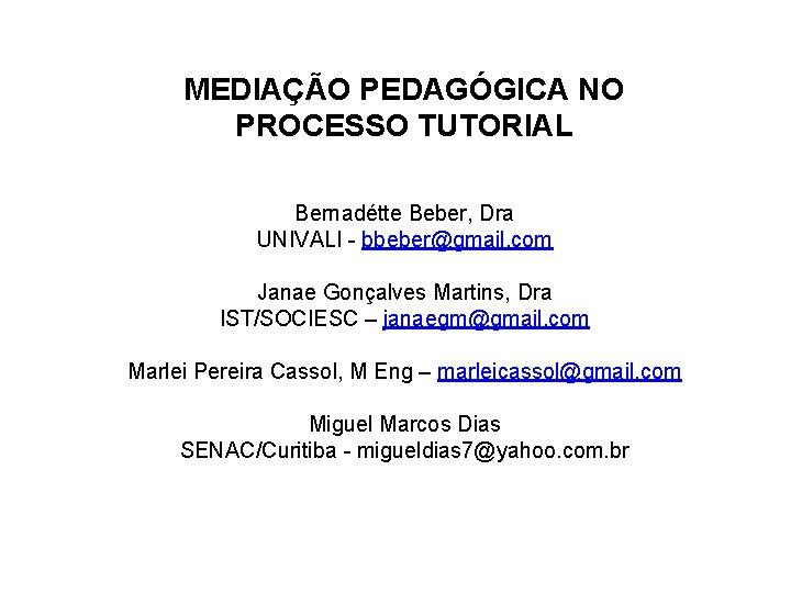 MEDIAÇÃO PEDAGÓGICA NO PROCESSO TUTORIAL Bernadétte Beber, Dra UNIVALI - bbeber@gmail. com Janae Gonçalves