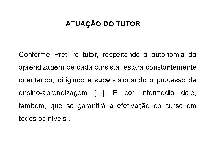 """ATUAÇÃO DO TUTOR Conforme Preti """"o tutor, respeitando a autonomia da aprendizagem de cada"""