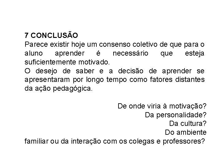7 CONCLUSÃO Parece existir hoje um consenso coletivo de que para o aluno aprender