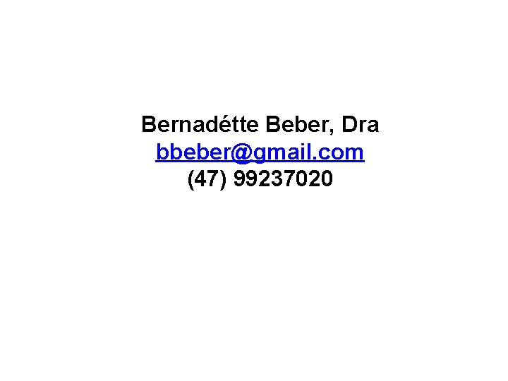 Bernadétte Beber, Dra bbeber@gmail. com (47) 99237020