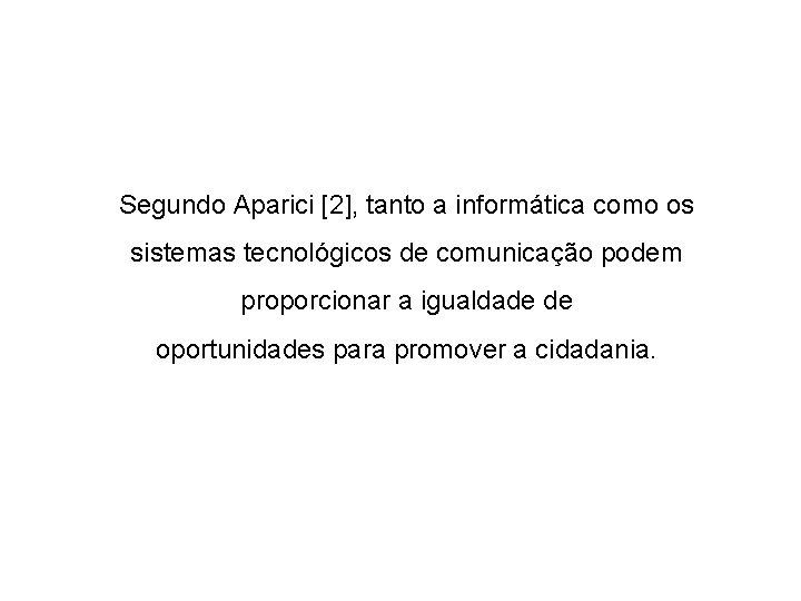 Segundo Aparici [2], tanto a informática como os sistemas tecnológicos de comunicação podem proporcionar