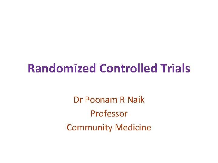 Randomized Controlled Trials Dr Poonam R Naik Professor Community Medicine