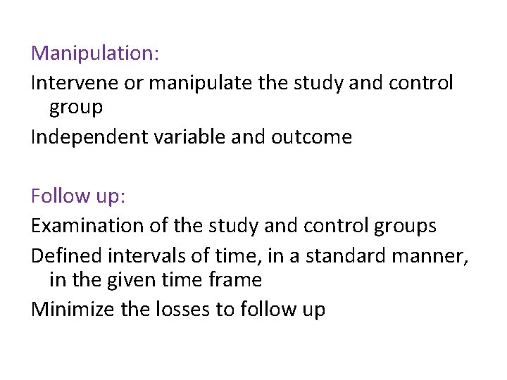 Manipulation: Intervene or manipulate the study and control group Independent variable and outcome Follow
