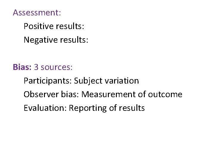 Assessment: Positive results: Negative results: Bias: 3 sources: Participants: Subject variation Observer bias: Measurement