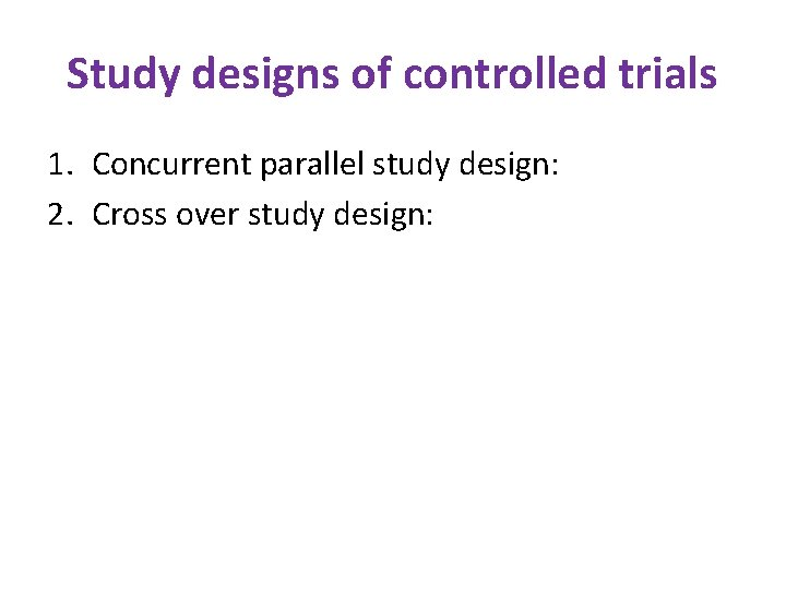 Study designs of controlled trials 1. Concurrent parallel study design: 2. Cross over study
