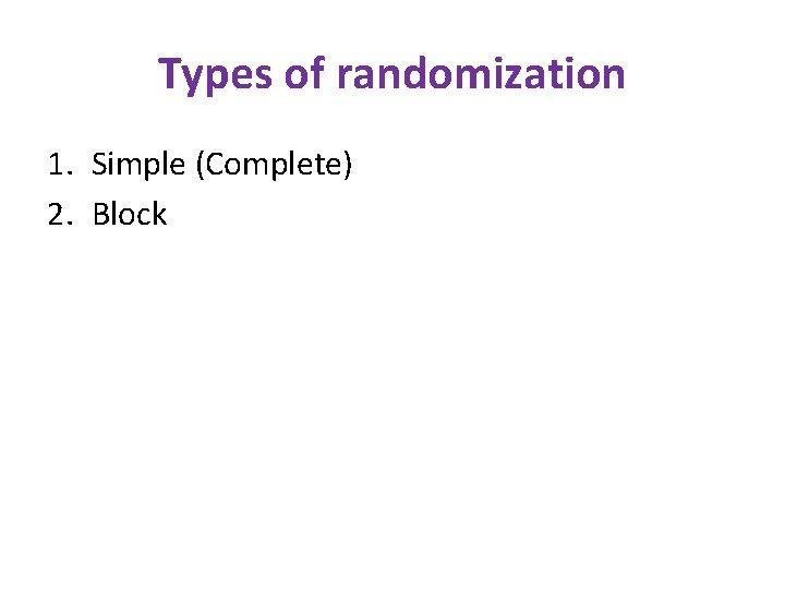 Types of randomization 1. Simple (Complete) 2. Block