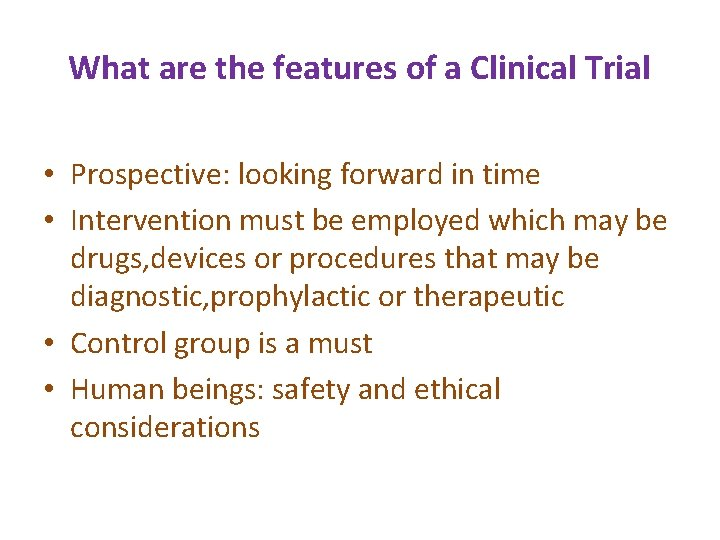 What are the features of a Clinical Trial • Prospective: looking forward in time