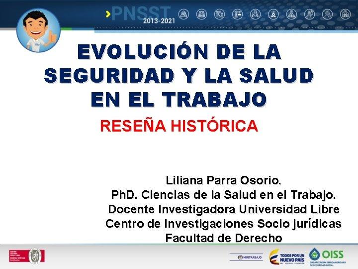 EVOLUCIÓN DE LA SEGURIDAD Y LA SALUD EN EL TRABAJO RESEÑA HISTÓRICA Liliana Parra