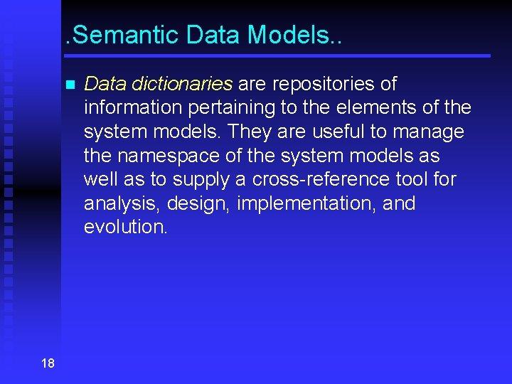. Semantic Data Models. . n 18 Data dictionaries are repositories of information pertaining
