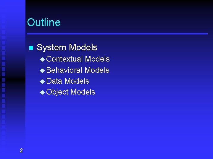 Outline n System Models u Contextual Models u Behavioral Models u Data Models u
