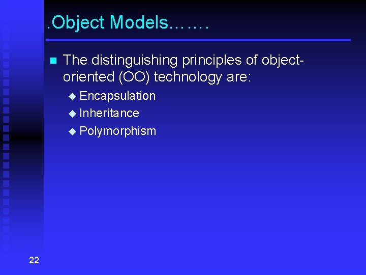 . Object Models……. n The distinguishing principles of objectoriented (OO) technology are: u Encapsulation