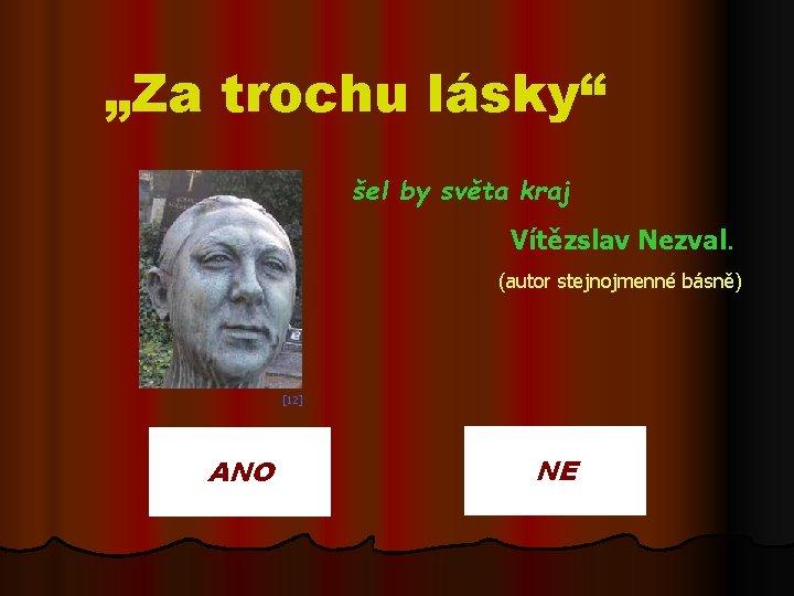 """""""Za trochu lásky"""" šel by světa kraj Vítězslav Nezval. (autor stejnojmenné básně) [12] ANO"""