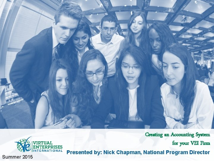 Creating an Accounting System for your VEI Firm Summer 2015 Presented by: Nick Chapman,