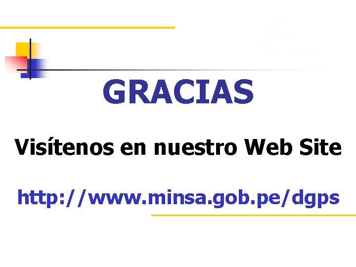 GRACIAS Visítenos en nuestro Web Site http: //www. minsa. gob. pe/dgps