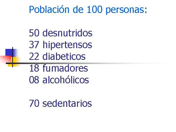 Población de 100 personas: 50 37 22 18 08 desnutridos hipertensos diabeticos fumadores alcohólicos