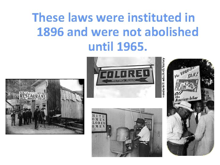 These laws were instituted in 1896 and were not abolished until 1965.