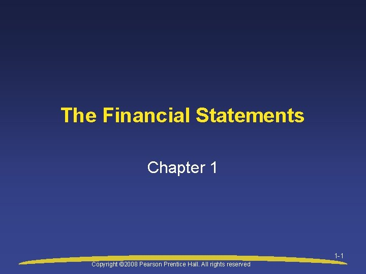 The Financial Statements Chapter 1 1 -1 Copyright © 2008 Pearson Prentice Hall. All