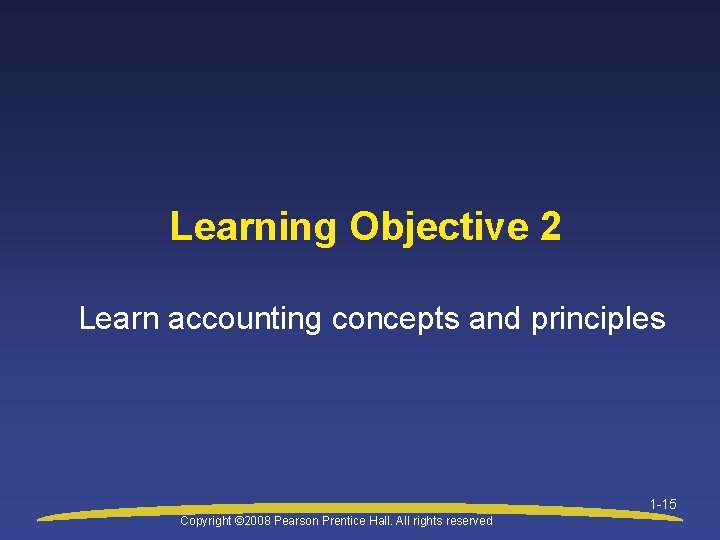 Learning Objective 2 Learn accounting concepts and principles 1 -15 Copyright © 2008 Pearson