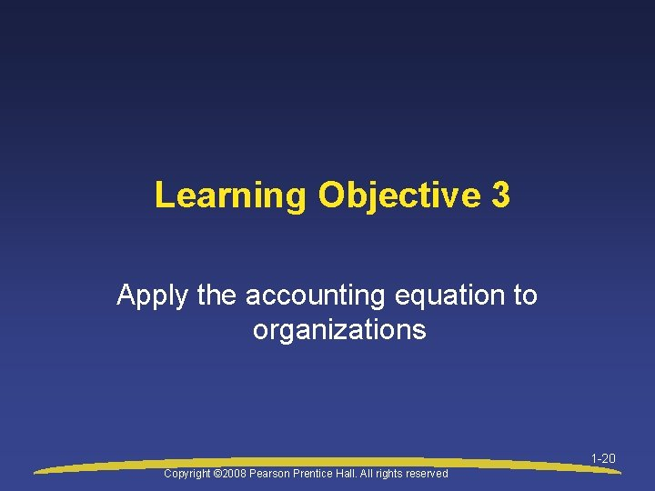 Learning Objective 3 Apply the accounting equation to organizations 1 -20 Copyright © 2008