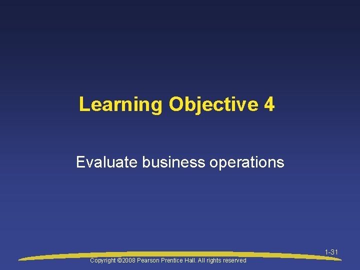 Learning Objective 4 Evaluate business operations 1 -31 Copyright © 2008 Pearson Prentice Hall.