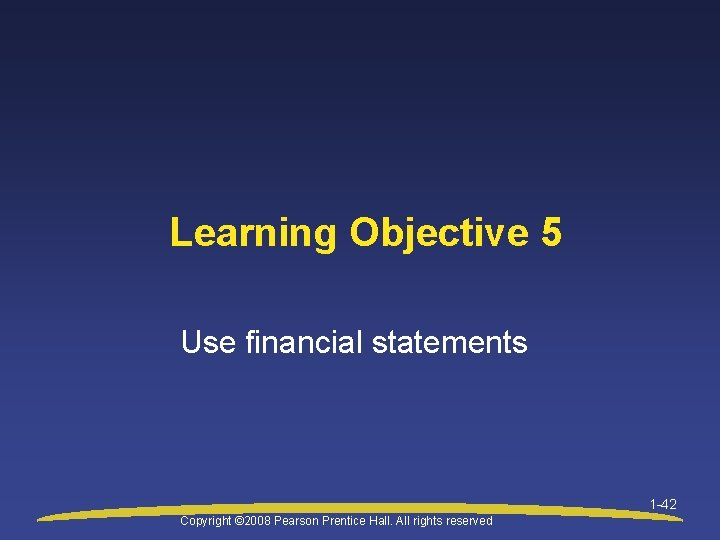 Learning Objective 5 Use financial statements 1 -42 Copyright © 2008 Pearson Prentice Hall.
